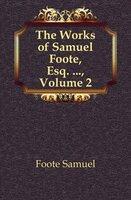 Foote Samuel The Works of Samuel Foote, Esq...., Volume 2