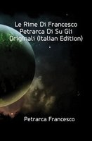 Petrarca Francesco Le Rime Di Francesco Petrarca Di Su Gli Originali (Italian Edition)