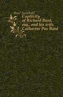 Bard Archibald Captivity of Richard Bard, esq., and his wife, Catharine Poe Bard