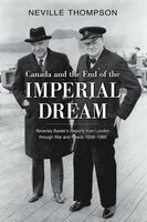 Canada and the End of the Imperial Dream: Beverley Baxters Reports from London Through War and Peace, 1936-1960