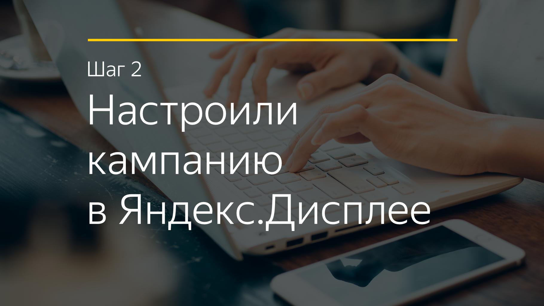 Шаг 2 Настроили кампанию в Яндекс.Дисплее