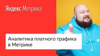 Аналитика платного трафика в Яндекс.Метрике