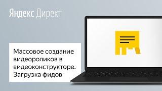 Массовое создание видеороликов в видеоконструкторе в Яндекс Директе. Загрузка фидов