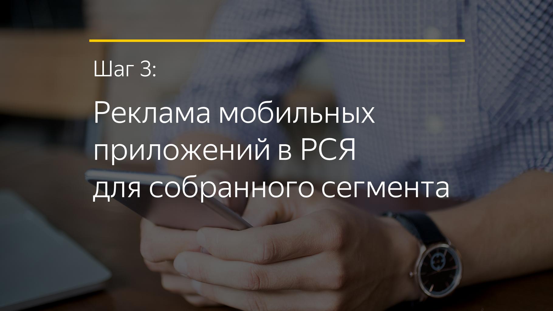 Шаг 3: Реклама мобильных приложений в РСЯ для собранного сегмента