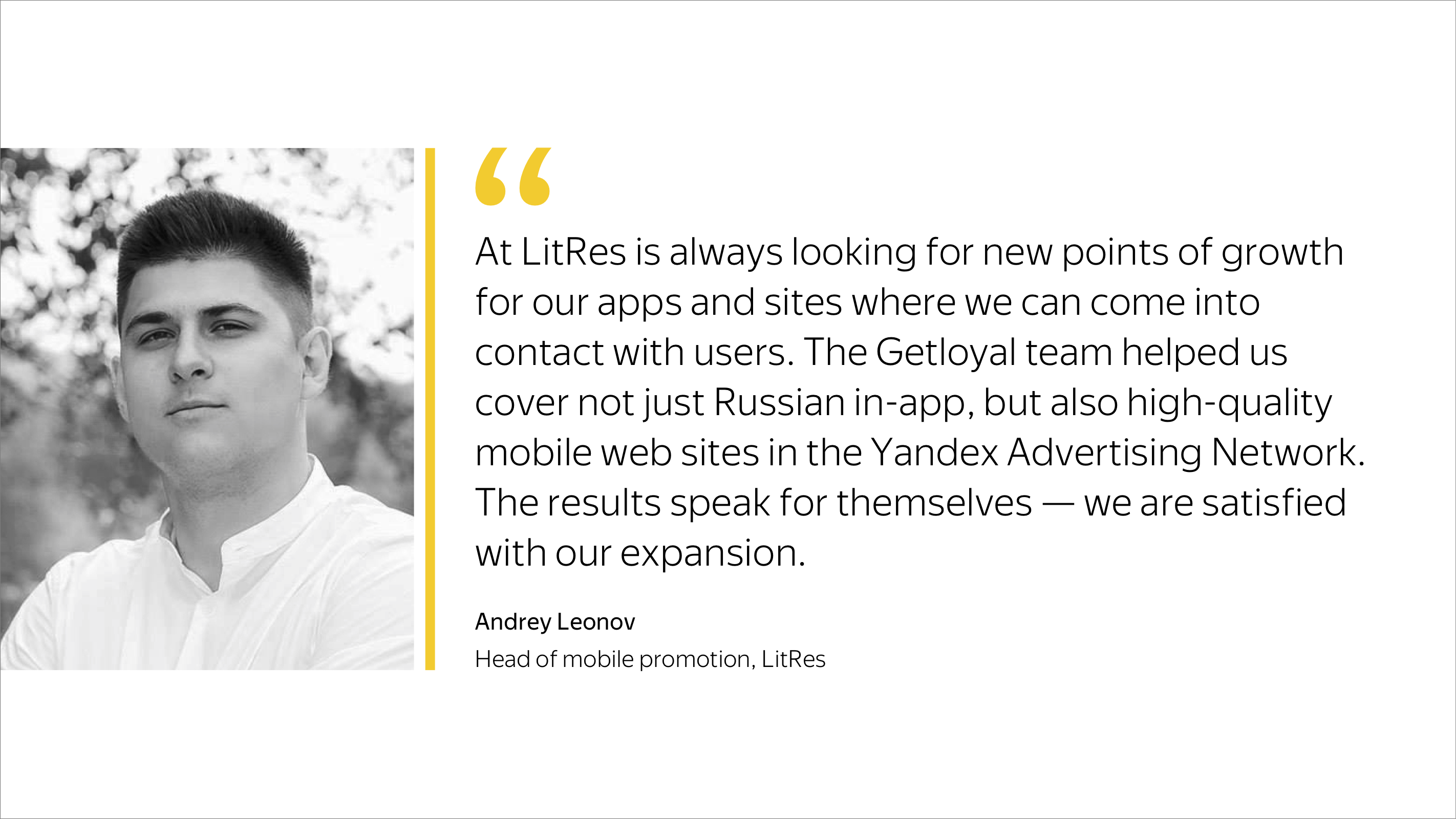 The Getloyal team helped us cover not just Russian in-app, but also high-quality mobile web sites in the Yandex Advertising Network.