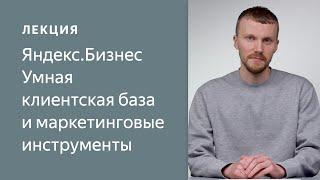 Яндекс.Бизнес. Умная клиентская база и маркетинговые инструменты
