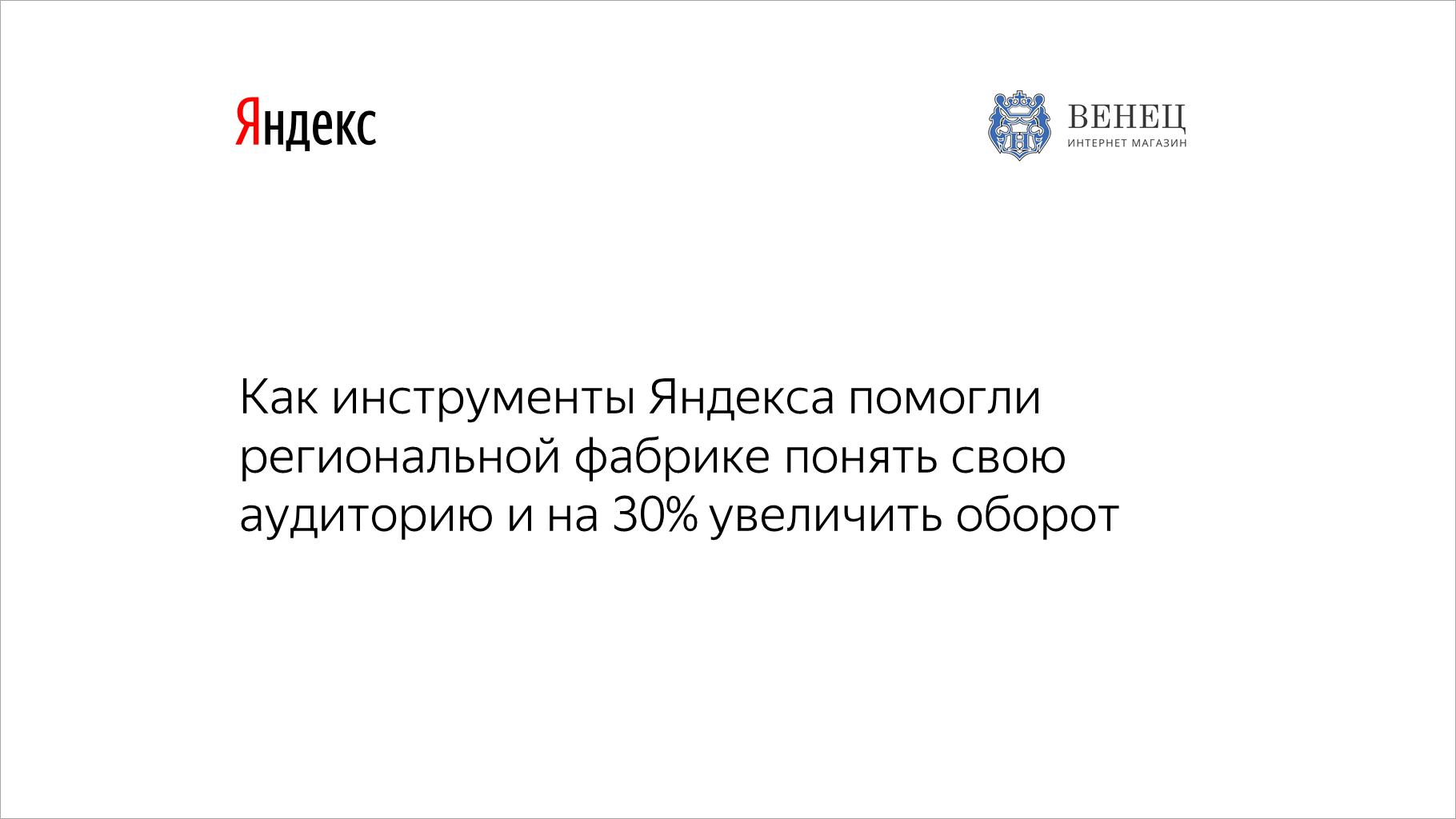 Как инструменты Яндекса помогли региональной фабрике понять свою аудиторию ина30% увеличить оборот