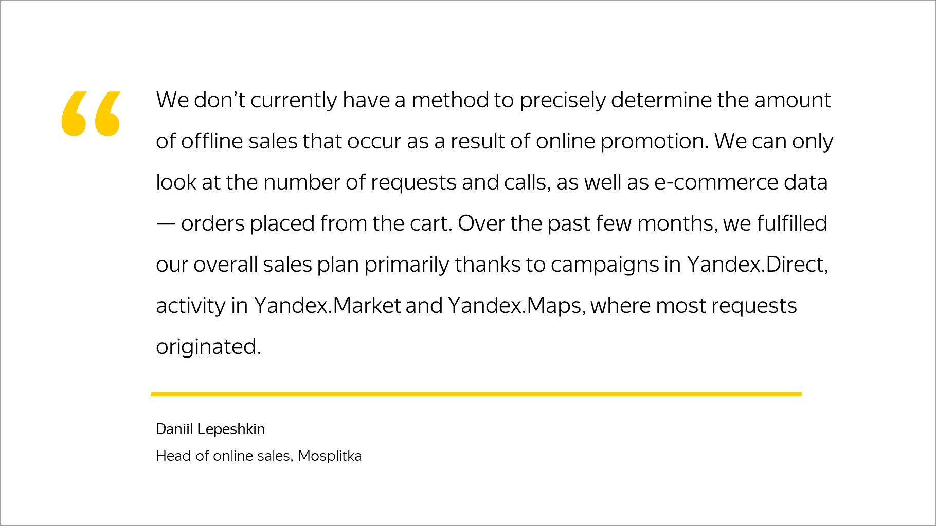 Over the past few months, we fulfilled our overall sales plan primarily thanks to campaigns in Yandex.Direct, activity in Yandex.Market and Yandex.Maps, where most requests originated.