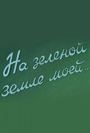 Фильмы На зеленой земле моей