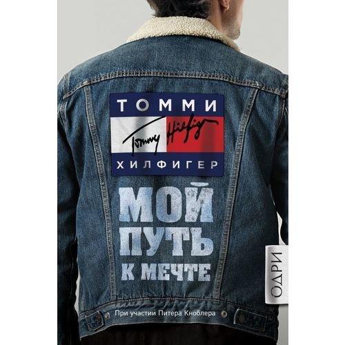 """Хилфигер Томми """"Томми Хилфигер. Мой путь к мечте. Автобиография великого модельера"""""""