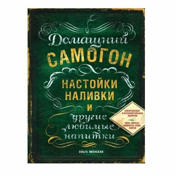 """Ивенская О.С. """"Домашний самогон, настойки, наливки и другие любимые напитки"""" — Кулинарные книги — купить по выгодной цене на Яндекс.Маркете"""