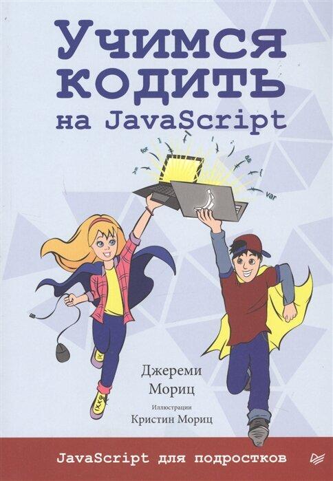 """Мориц Дж. """"Учимся кодить на JavaScript JavaScript для подростков"""""""