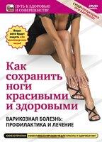 Как сохранить ноги здоровыми и красивыми. Варикозная болезнь: профилактика и лечение (DVD)