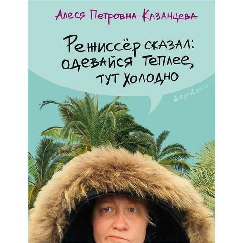 """Казанцева Алеся Петровна """"Режиссер сказал: одевайся теплее, здесь холодно"""""""