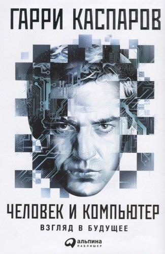 """Гарри Каспаров """"Человек и компьютер: Взгляд в будущее"""""""