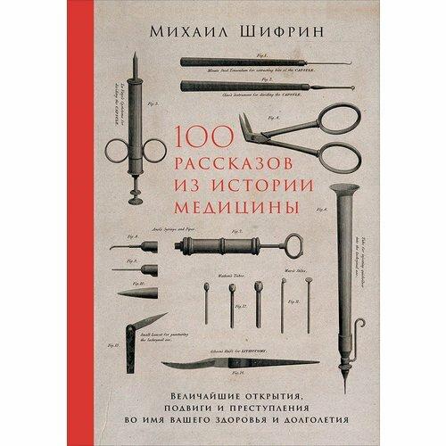 """Шифрин М. """"100 рассказов из истории медицины Величайшие открытия подвиги и преступления во имя вашего здоровья и долголетия"""""""