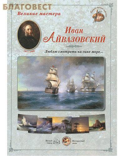 """Иван Айвазовский. """"Люблю смотреть на сине море..."""" Великие мастера. Набор репродукций"""