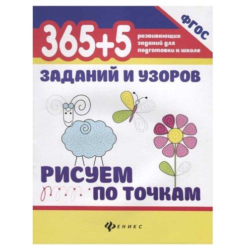 Купить Воронина Т.П. 365+5 заданий и узоров. Рисуем по точкам. ФГОС , Феникс, Учебные пособия