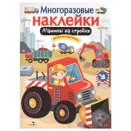 Купить Книжка с наклейками Многоразовые наклейки. Машины на стройке, Стрекоза, Книжки с наклейками