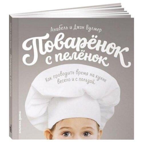 Вулмер А. Поваренок с пеленок: Как проводить время на кухне весело и с пользойКниги для родителей<br>