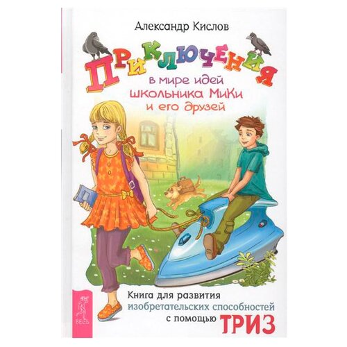 Купить Кислов А.В. Теория решения изобретательских задач. Приключения в мире идей школьника МиКи и его друзей , Весь, Книги для родителей