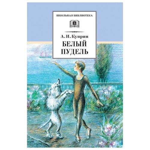 Купить Куприн А.И. Белый пудель , Детская литература, Детская художественная литература