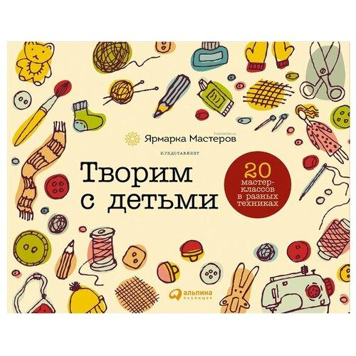 Купить Творим с детьми: 20 мастер-классов в разных техниках, Альпина Паблишер, Книги для родителей