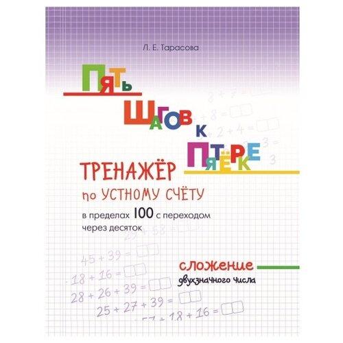 Тарасова Л.Е. Пять шагов к пятёрке. Тренажёр по устному счёту в пределах 100 с переходом через десяток. Сложение двухзначного числа тарасова л е пять шагов к