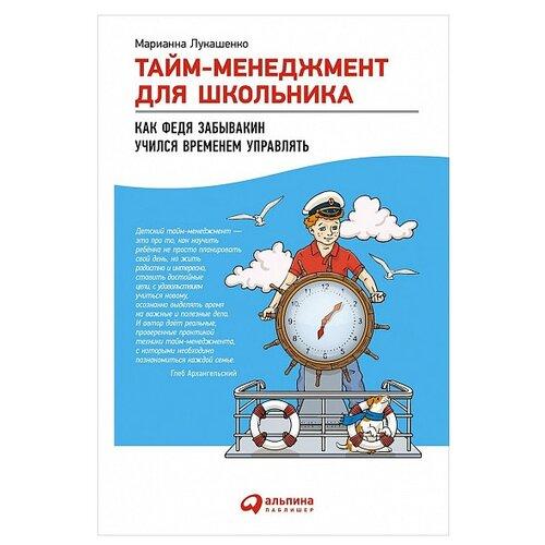 Купить Лукашенко М. Тайм-менеджмент для школьника: Как Федя Забывакин учился временем управлять , Альпина Паблишер, Детская художественная литература