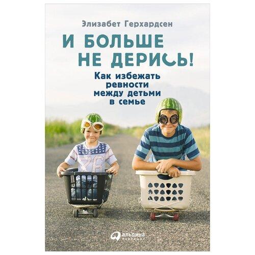 Герхардсен Э. И больше не дерись! Как избежать ревности между детьми в семье , Альпина Паблишер, Книги для родителей  - купить со скидкой
