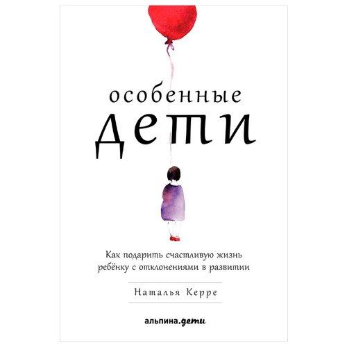 Купить Керре Н. Особенные дети: Как подарить счастливую жизнь ребенку с отклонениями в развитии , Альпина Паблишер, Книги для родителей