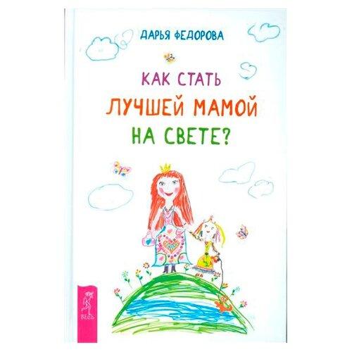 Купить Федорова Д.С. Как стать лучшей мамой на свете? (твердая обложка) , Весь, Книги для родителей