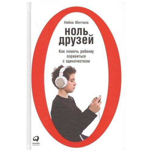 Купить Юнттила Н. Ноль друзей: Как помочь ребенку справиться с одиночеством , Альпина Паблишер, Книги для родителей