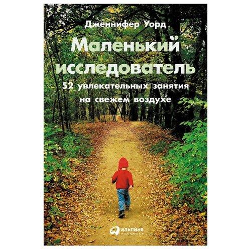 Купить Уорд Д. Маленький исследователь: 52 увлекательных занятия на свежем воздухе , Альпина Паблишер, Книги для родителей