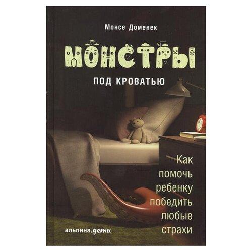 Купить Монсе Д. Монстры под кроватью: Как помочь ребенку победить любые страхи , Альпина Паблишер, Книги для родителей