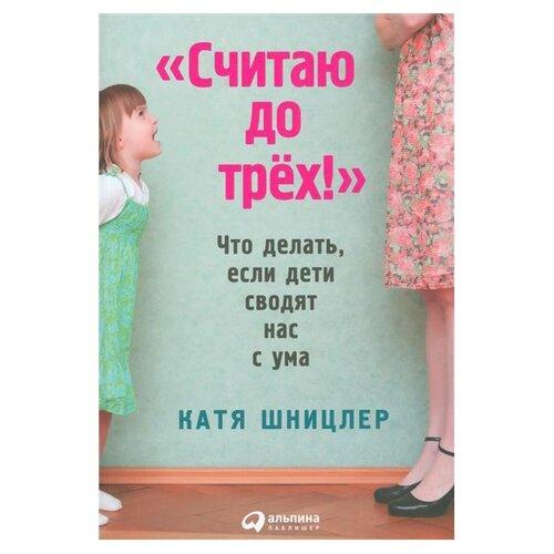 Купить Шницлер К. Считаю до трех! Что делать, если дети сводят нас с ума , Альпина Паблишер, Книги для родителей
