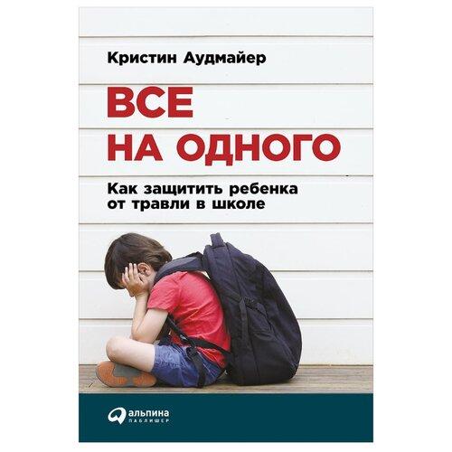 Купить Аудмайер К. Все на одного: Как защитить ребенка от травли в школе , Альпина Паблишер, Книги для родителей