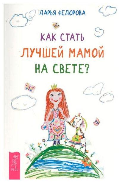 """Федорова Д.С. """"Как стать лучшей мамой на свете? (мягкая обложка)"""""""