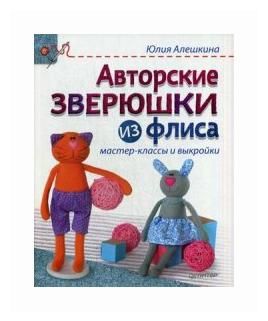 """Алёшкина Юлия """"Авторские зверюшки из флиса. Руководство. Мастер-классы и выкройки"""""""