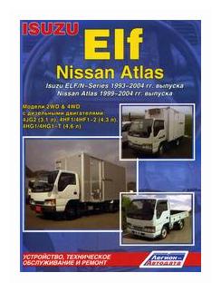 Isuzu Elf, Nissan Atlas. Isuzu Elf/N-Series 1993-2004 гг. выпуска. Nissan Atlas 1999-2004 гг. выпуска. Устройство, техническое обслуживание и ремонт