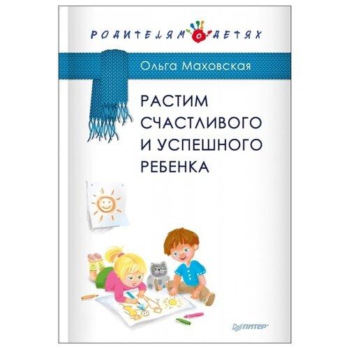 Купить Маховская О. И. Растим счастливого и успешного ребенка , Издательский Дом ПИТЕР, Книги для родителей