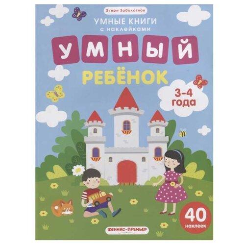 Купить Заболотная Э. Умные книги с наклейками. Умный ребенок. 3-4 года: книжка с наклейками , Феникс-Премьер, Учебные пособия