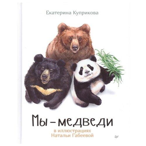 Купить Куприкова Е.А. Мы - медведи , Издательский Дом ПИТЕР, Познавательная литература