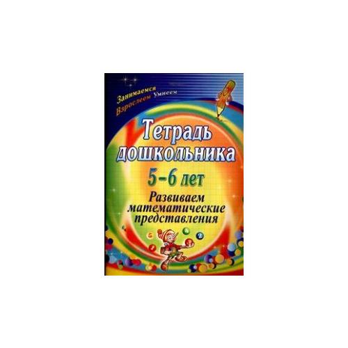 Купить Маклакова Е.С. Тетрадь дошкольника. 5-6 лет. Развиваем математические представления , Учитель, Учебные пособия