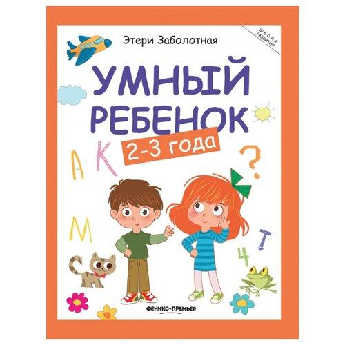 Фото - Заболотная Э. Умный ребенок. 2-3 года. Издание 13-е развивающие книжки феникс умный ребенок от рождения до года