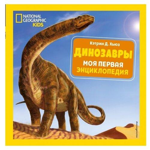 Купить Хьюз К. National Geographic Kids. Динозавры. Моя первая энциклопедия , ЭКСМО, Познавательная литература