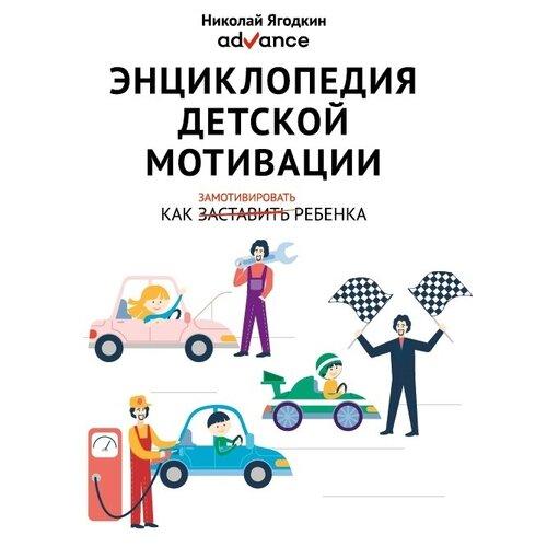 Купить Ягодкин Н. Энциклопедия детской мотивации. Как замотивировать ребенка , Advance, Книги для родителей