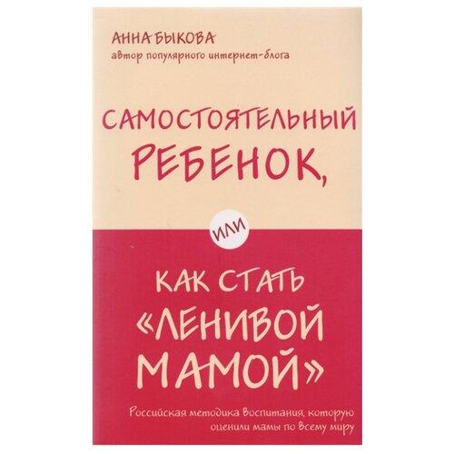 Купить Быкова А. Самостоятельный ребенок, или Как стать «ленивой мамой» , Бомбора, Книги для родителей