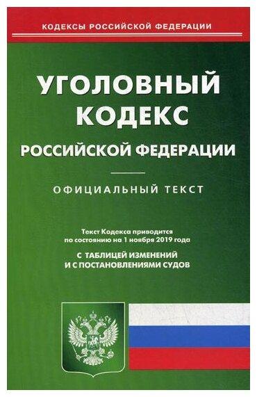 Уголовный кодекс Российской Федерации. По состоянию на 1 ноября 2019 года. С таблицей изменений и с постановлениями судов