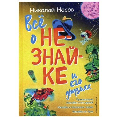 Купить Носов Н.Н. Все о Незнайке и его друзьях , ЭКСМО, Детская художественная литература